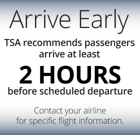 Arrive approximately two hours prior to your scheduled departure to allow plenty of time to get around. Contact your airline for specific flight information and suggested arrival times.